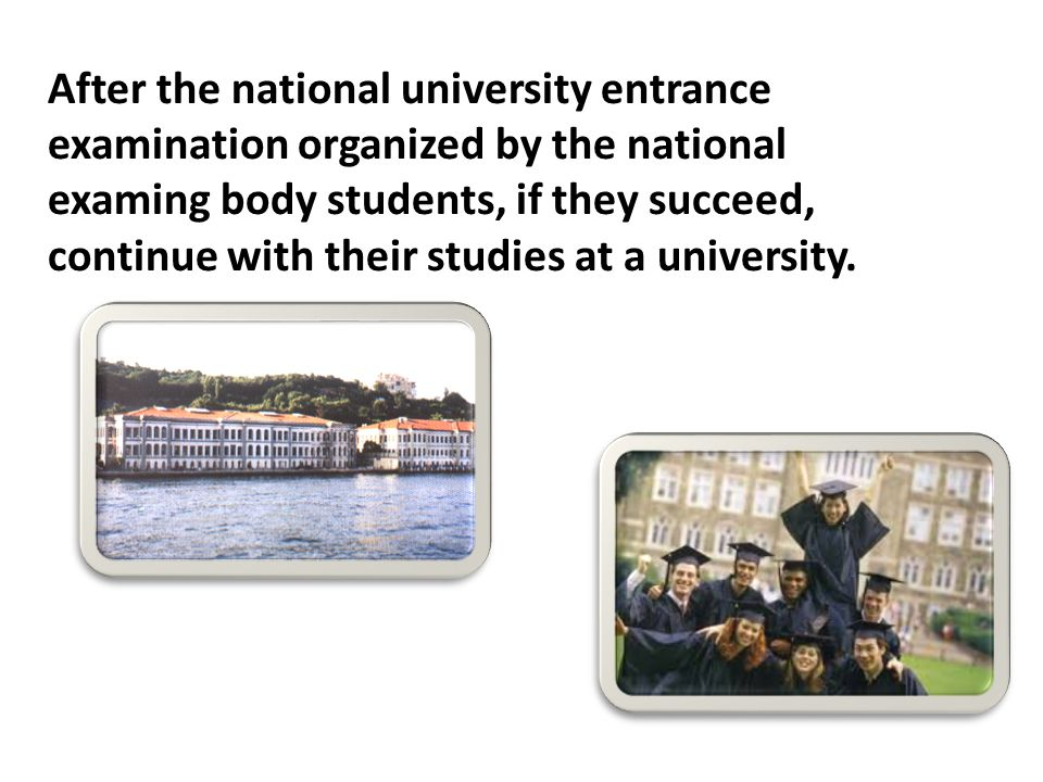 After the national university entrance examination organized by the national examing body students, if they succeed, continue with their studies at a university.