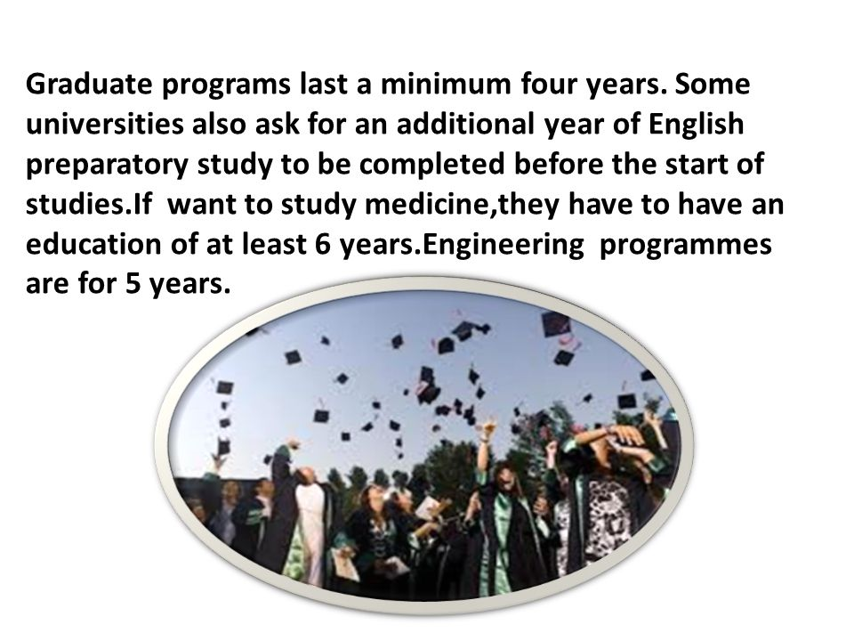 Graduate programs last a minimum four years.