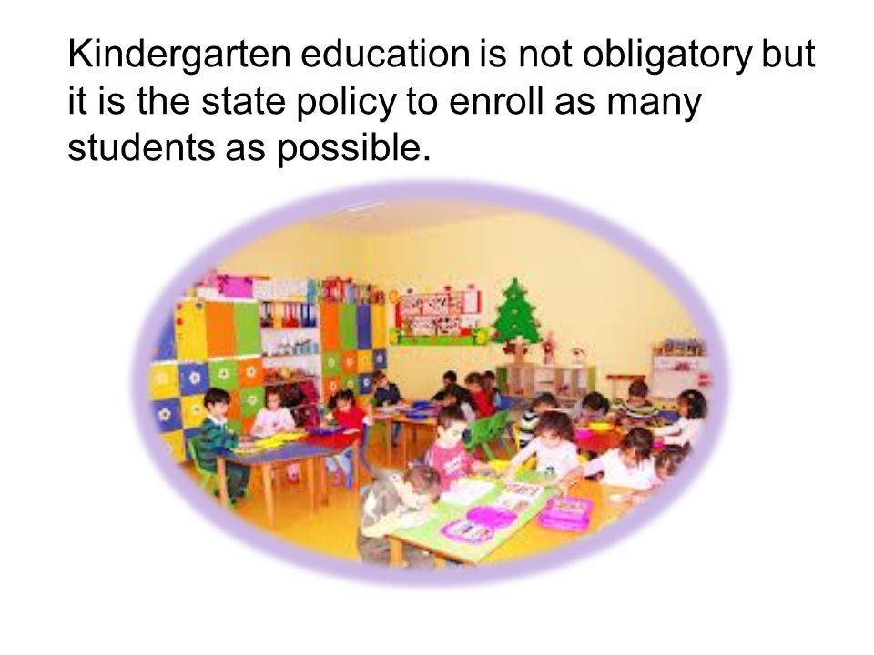 Kindergarten education is not obligatory but it is the state policy to enroll as many students as possible.