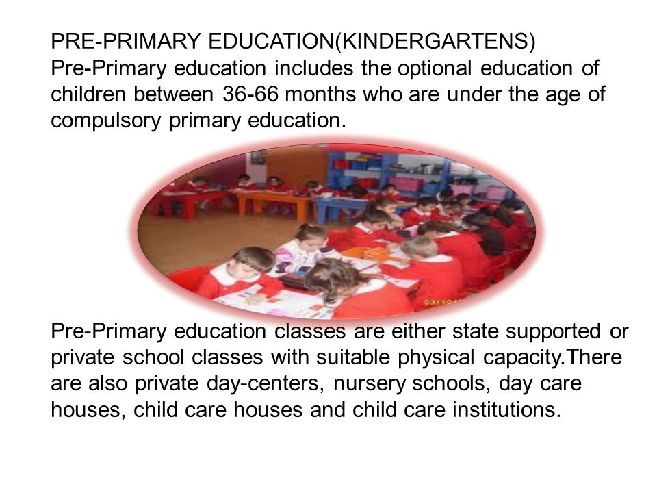 PRE-PRIMARY EDUCATION(KINDERGARTENS) Pre-Primary education includes the optional education of children between months who are under the age of compulsory primary education.