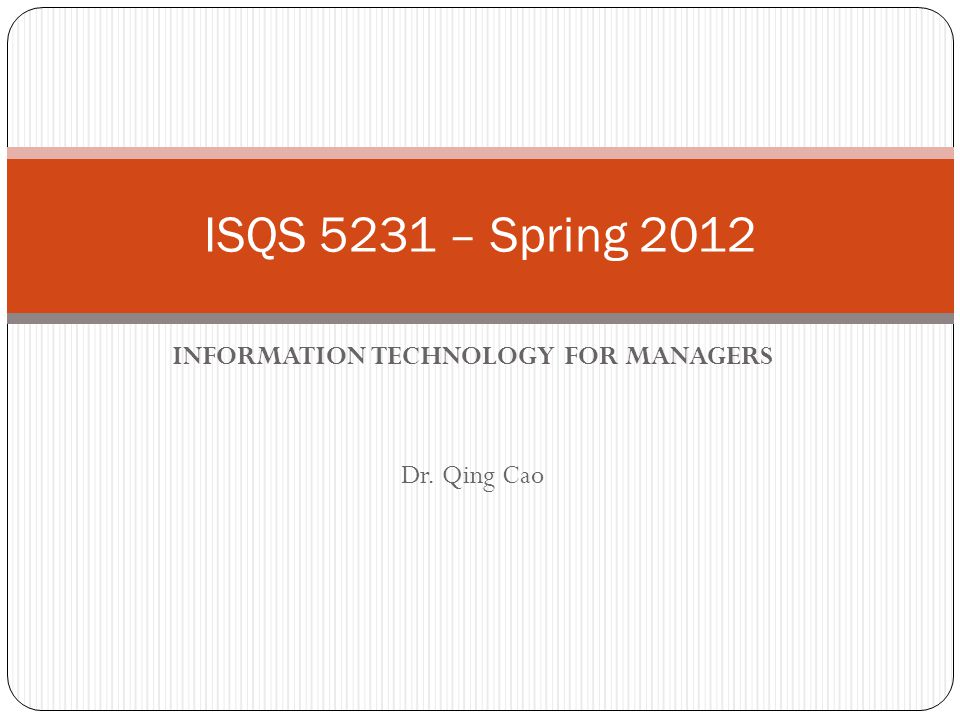INFORMATION TECHNOLOGY FOR MANAGERS Dr. Qing Cao ISQS 5231 – Spring 2012