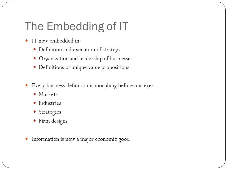 The Embedding of IT IT now embedded in: Definition and execution of strategy Organization and leadership of businesses Definitions of unique value pro