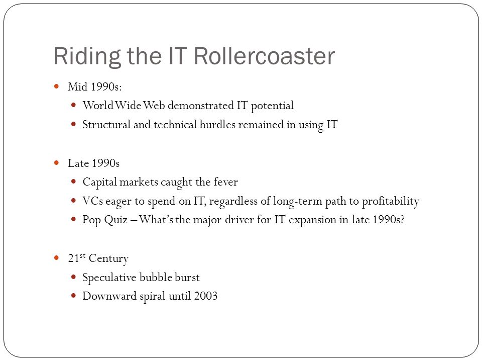 Riding the IT Rollercoaster Mid 1990s: World Wide Web demonstrated IT potential Structural and technical hurdles remained in using IT Late 1990s Capital markets caught the fever VCs eager to spend on IT, regardless of long-term path to profitability Pop Quiz – What's the major driver for IT expansion in late 1990s.