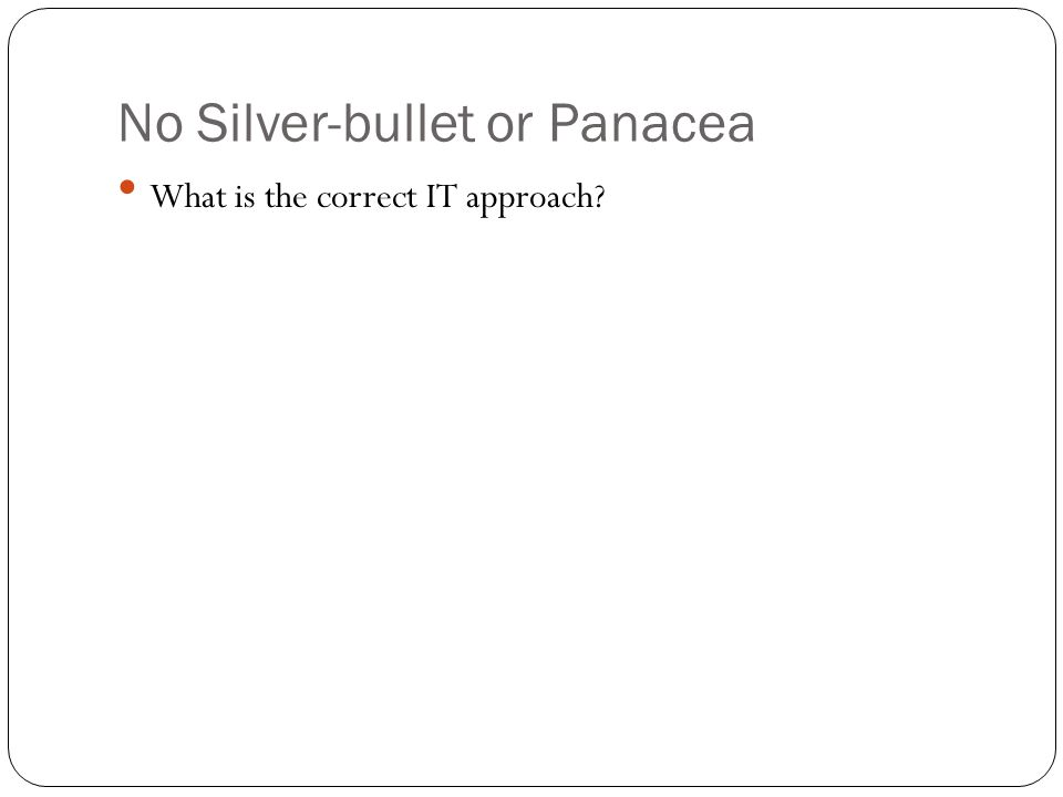 No Silver-bullet or Panacea What is the correct IT approach?
