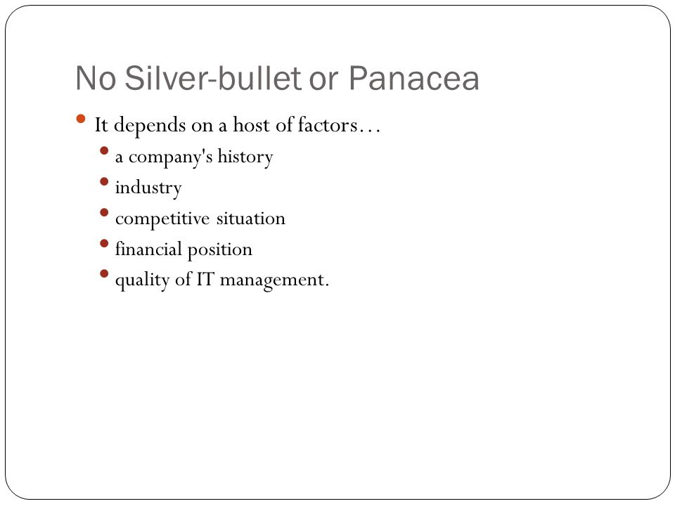 No Silver-bullet or Panacea It depends on a host of factors… a company's history industry competitive situation financial position quality of IT manag