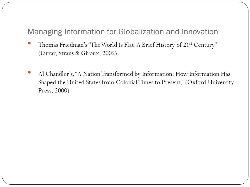 """Managing Information for Globalization and Innovation Thomas Friedman's """"The World Is Flat: A Brief History of 21 st Century"""" (Farrar, Straus & Giroux"""