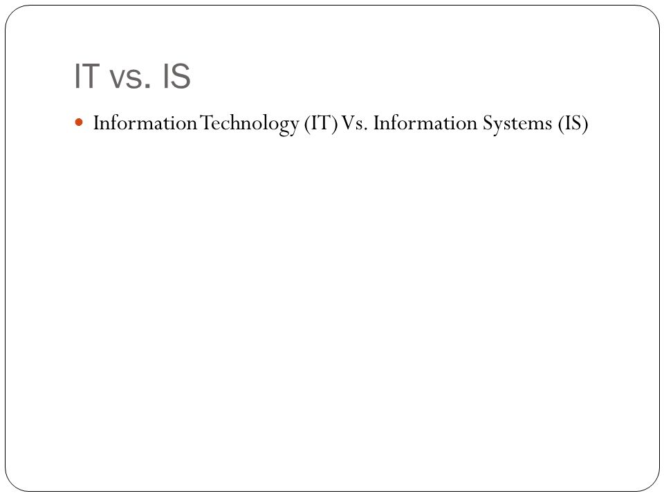 IT vs. IS Information Technology (IT) Vs. Information Systems (IS)