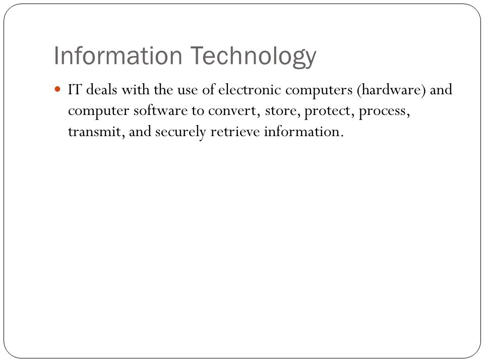 Information Technology IT deals with the use of electronic computers (hardware) and computer software to convert, store, protect, process, transmit, and securely retrieve information.