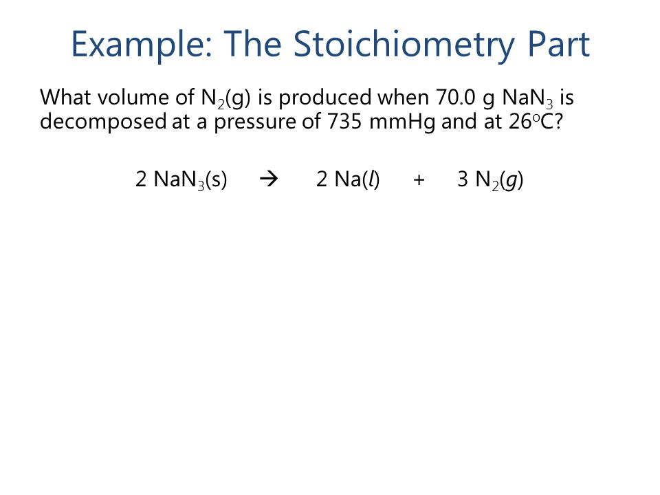 Example: The Stoichiometry Part What volume of N 2 (g) is produced when 70.0 g NaN 3 is decomposed at a pressure of 735 mmHg and at 26 o C? 2 NaN 3 (s