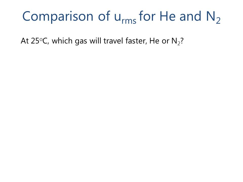 Comparison of u rms for He and N 2 At 25 o C, which gas will travel faster, He or N 2 ?