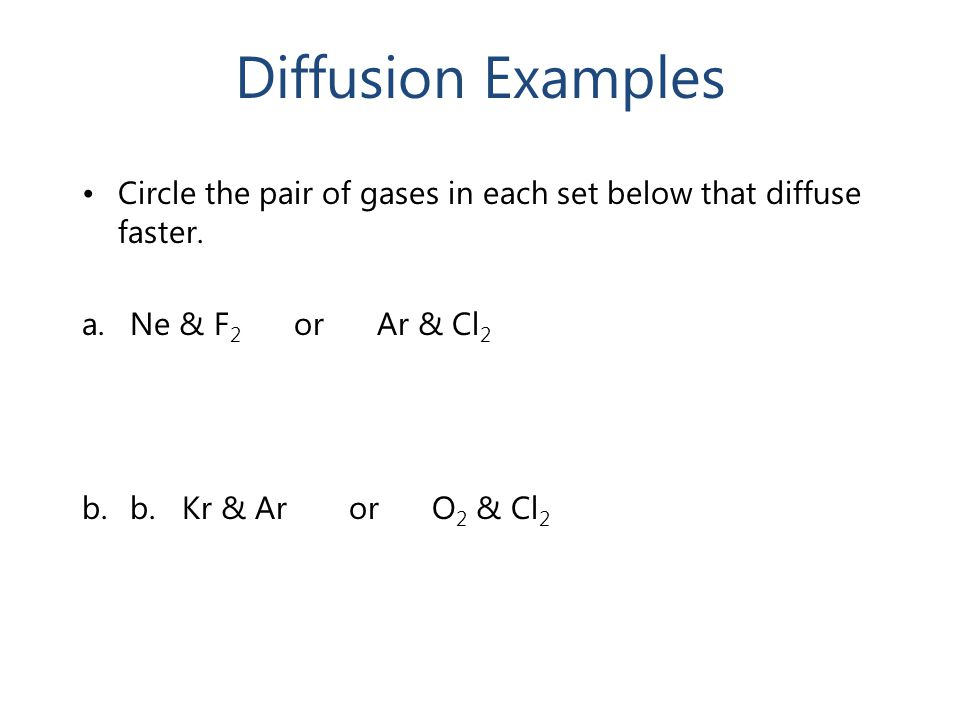 Diffusion Examples Circle the pair of gases in each set below that diffuse faster. a.Ne & F 2 or Ar & Cl 2 b.b. Kr & Ar or O 2 & Cl 2