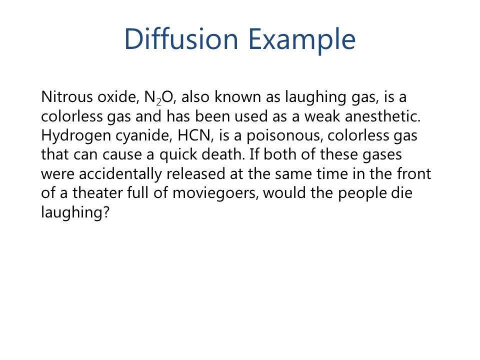Diffusion Example Nitrous oxide, N 2 O, also known as laughing gas, is a colorless gas and has been used as a weak anesthetic. Hydrogen cyanide, HCN,