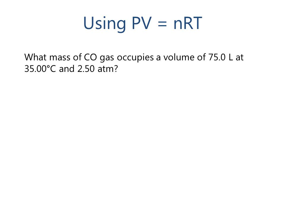 What mass of CO gas occupies a volume of 75.0 L at 35.00°C and 2.50 atm? Using PV = nRT