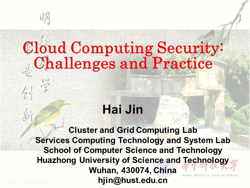 Cloud Computing Security: Challenges and Practice Hai Jin Cluster and Grid Computing Lab Services Computing Technology and System Lab School of Computer Science and Technology Huazhong University of Science and Technology Wuhan, 430074, China hjin@hust.edu.cn
