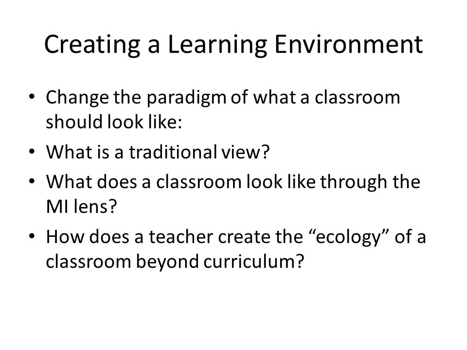 Creating a Learning Environment Change the paradigm of what a classroom should look like: What is a traditional view.