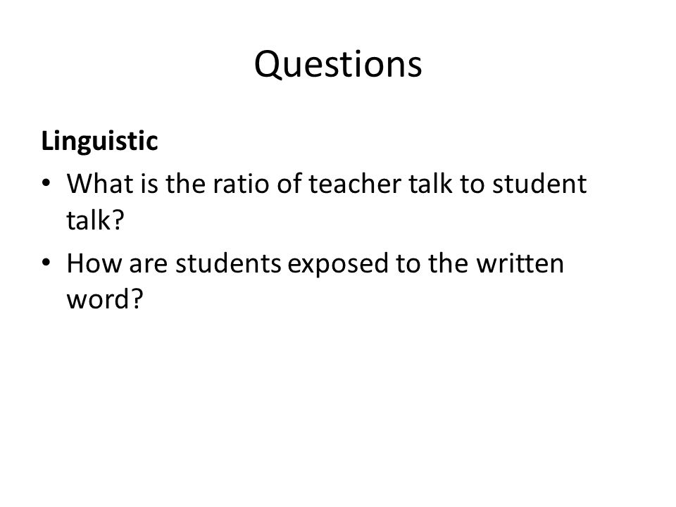Questions Linguistic What is the ratio of teacher talk to student talk.