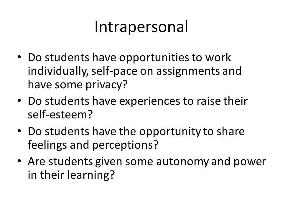 Intrapersonal Do students have opportunities to work individually, self-pace on assignments and have some privacy.