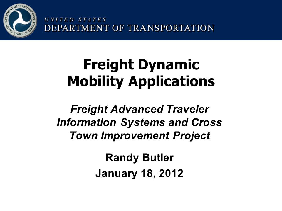Freight Advanced Traveler Information Systems and Cross Town Improvement Project Randy Butler January 18, 2012 Freight Dynamic Mobility Applications