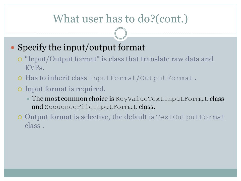 What user has to do?(cont.) Specify the input/output format  Input/Output format is class that translate raw data and KVPs.