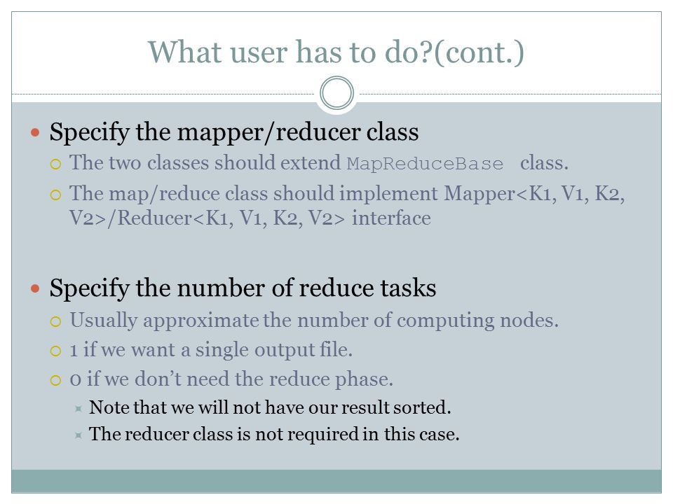 What user has to do (cont.) Specify the mapper/reducer class  The two classes should extend MapReduceBase class.