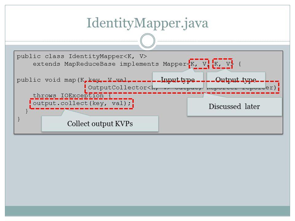 IdentityMapper.java public class IdentityMapper extends MapReduceBase implements Mapper { public void map(K key, V val, OutputCollector output, Report