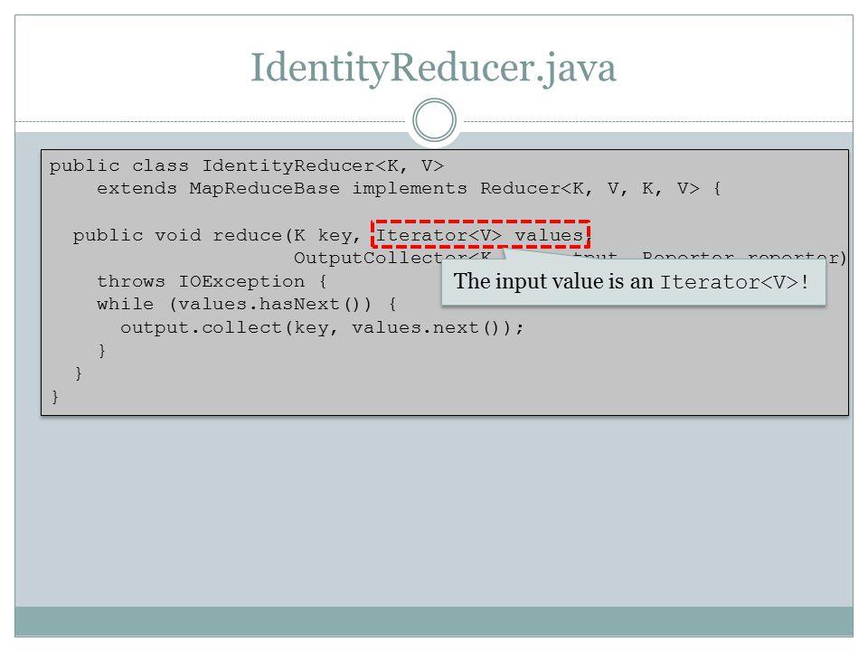 IdentityReducer.java public class IdentityReducer extends MapReduceBase implements Reducer { public void reduce(K key, Iterator values, OutputCollecto