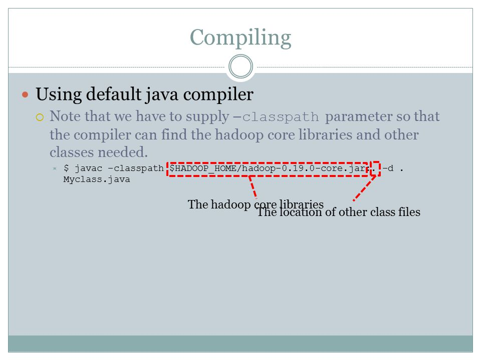 Compiling Using default java compiler  Note that we have to supply – classpath parameter so that the compiler can find the hadoop core libraries and