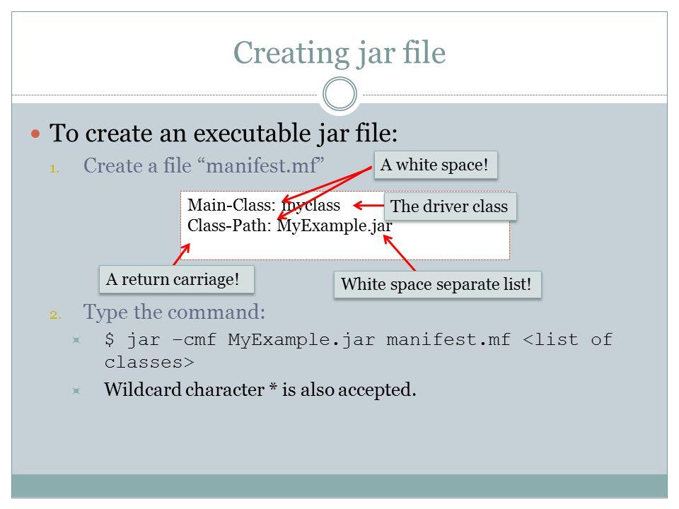 "Creating jar file To create an executable jar file: 1. Create a file ""manifest.mf"" 2. Type the command:  $ jar –cmf MyExample.jar manifest.mf  Wildc"