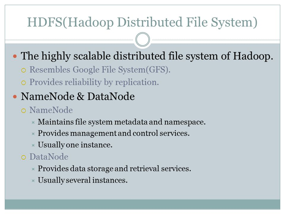 HDFS(Hadoop Distributed File System) The highly scalable distributed file system of Hadoop.  Resembles Google File System(GFS).  Provides reliabilit