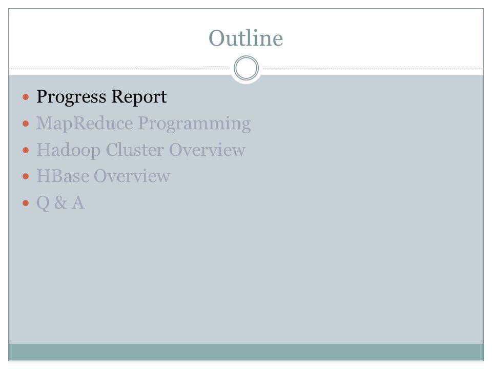 Outline Progress Report MapReduce Programming Hadoop Cluster Overview HBase Overview Q & A
