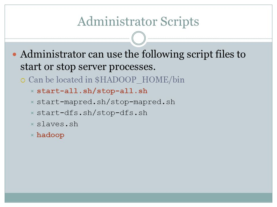 Administrator Scripts Administrator can use the following script files to start or stop server processes.  Can be located in $HADOOP_HOME/bin  start