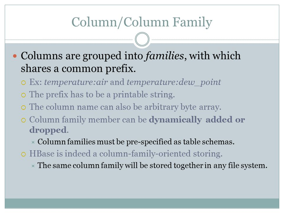 Column/Column Family Columns are grouped into families, with which shares a common prefix.  Ex: temperature:air and temperature:dew_point  The prefi
