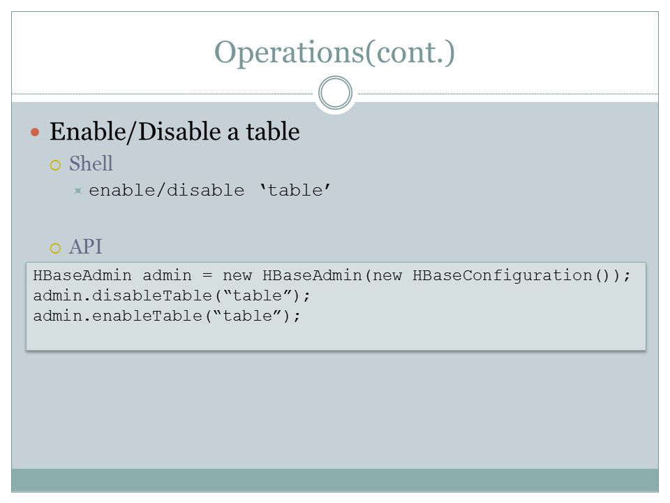 Operations(cont.) Enable/Disable a table  Shell  enable/disable 'table'  API HBaseAdmin admin = new HBaseAdmin(new HBaseConfiguration()); admin.disableTable( table ); admin.enableTable( table ); HBaseAdmin admin = new HBaseAdmin(new HBaseConfiguration()); admin.disableTable( table ); admin.enableTable( table );