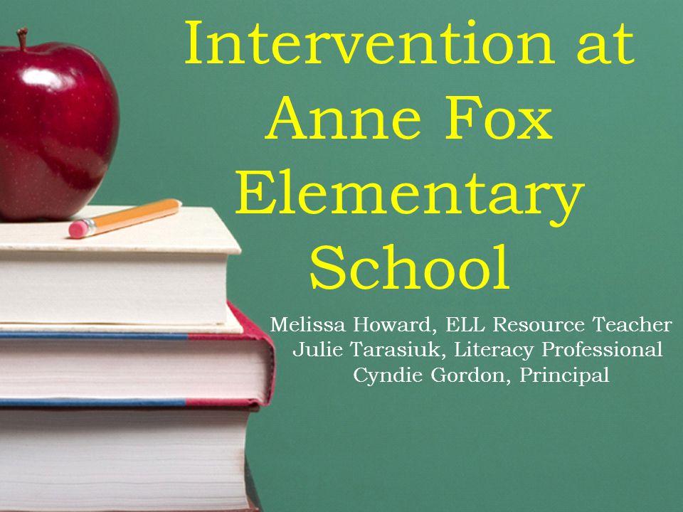 Intervention at Anne Fox Elementary School Melissa Howard, ELL Resource Teacher Julie Tarasiuk, Literacy Professional Cyndie Gordon, Principal