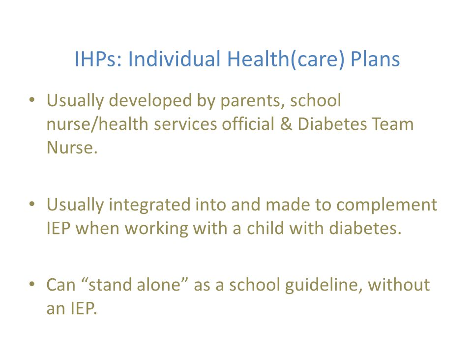 IHPs: Individual Health(care) Plans Usually developed by parents, school nurse/health services official & Diabetes Team Nurse.