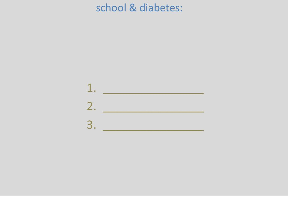 Name 3 Who's involved in school & diabetes: 1.________________ 2.________________ 3.________________