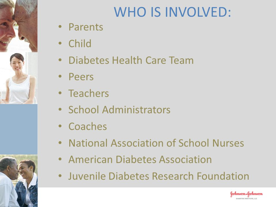 Parents Child Diabetes Health Care Team Peers Teachers School Administrators Coaches National Association of School Nurses American Diabetes Association Juvenile Diabetes Research Foundation WHO IS INVOLVED:
