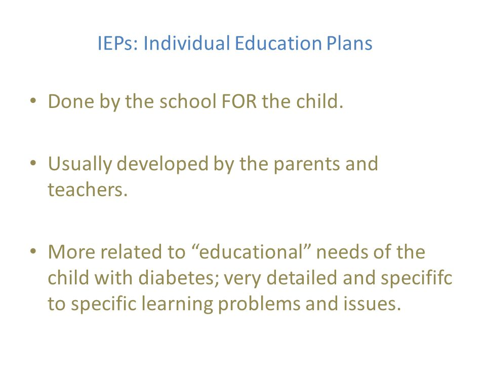 IEPs: Individual Education Plans Done by the school FOR the child.