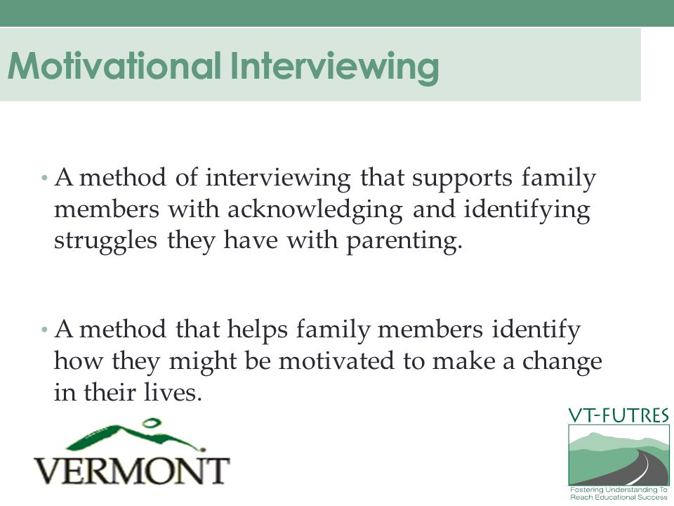 Motivational Interviewing A method of interviewing that supports family members with acknowledging and identifying struggles they have with parenting.