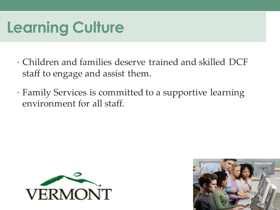 Learning Culture Children and families deserve trained and skilled DCF staff to engage and assist them.