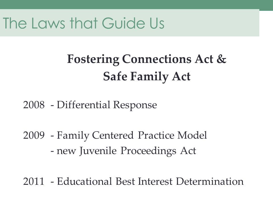 The Laws that Guide Us Fostering Connections Act & Safe Family Act 2008 - Differential Response 2009 - Family Centered Practice Model - new Juvenile Proceedings Act 2011- Educational Best Interest Determination