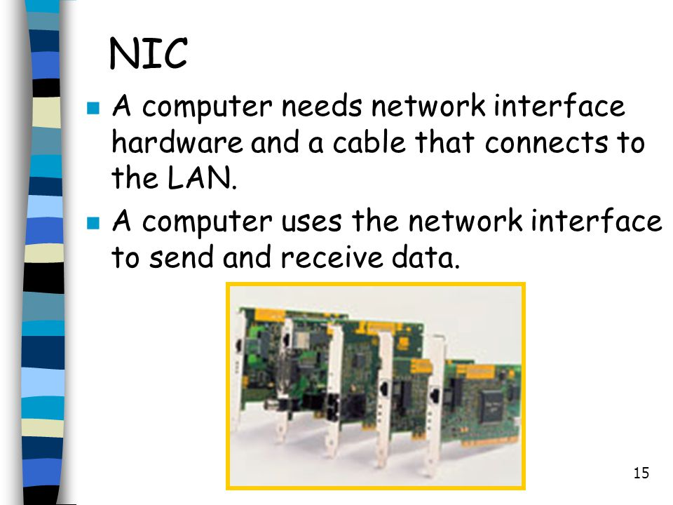 15 NIC n A computer needs network interface hardware and a cable that connects to the LAN. n A computer uses the network interface to send and receive