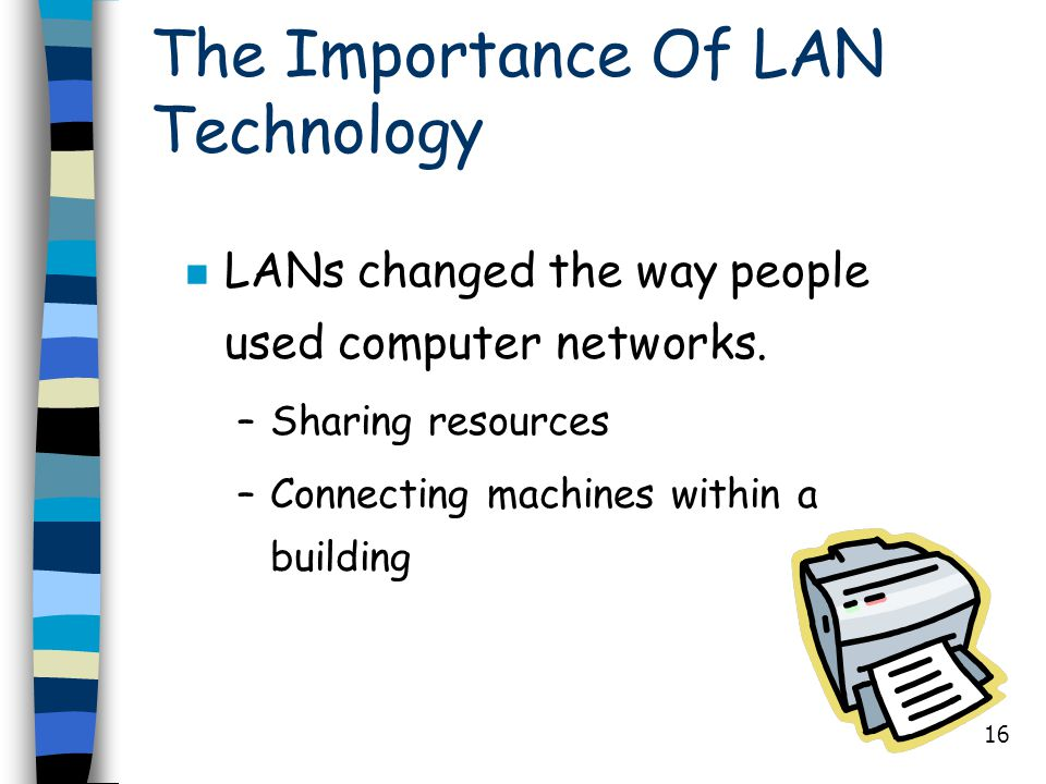 16 The Importance Of LAN Technology n LANs changed the way people used computer networks. –Sharing resources –Connecting machines within a building