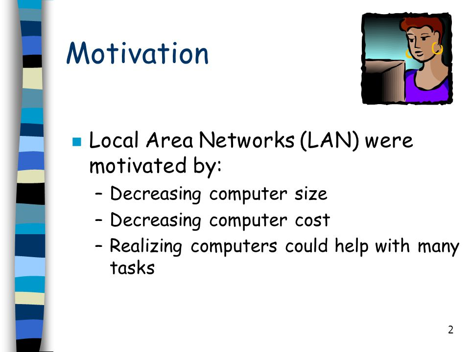 2 Motivation n Local Area Networks (LAN) were motivated by: –Decreasing computer size –Decreasing computer cost –Realizing computers could help with m