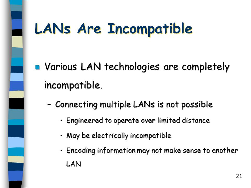 21 LANs Are Incompatible n Various LAN technologies are completely incompatible. –Connecting multiple LANs is not possible Engineered to operate over