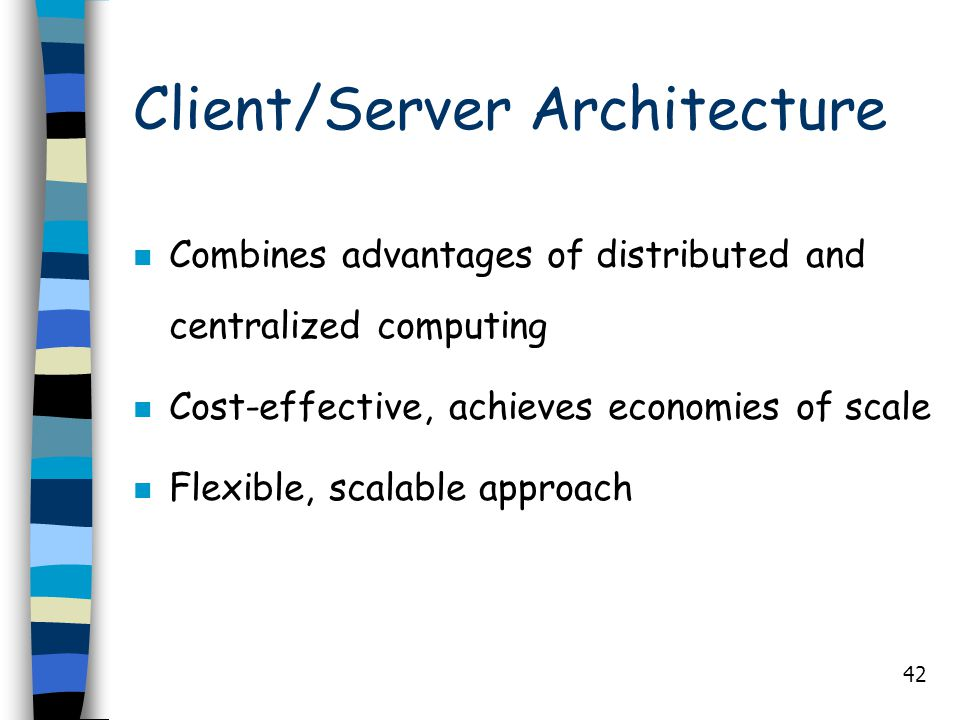 42 Client/Server Architecture n Combines advantages of distributed and centralized computing n Cost-effective, achieves economies of scale n Flexible,