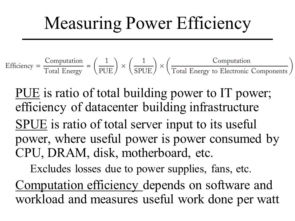 Measuring Power Efficiency PUE is ratio of total building power to IT power; efficiency of datacenter building infrastructure SPUE is ratio of total server input to its useful power, where useful power is power consumed by CPU, DRAM, disk, motherboard, etc.