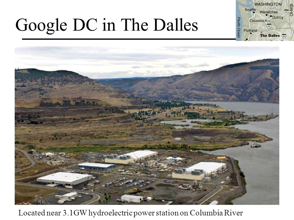Google DC in The Dalles Located near 3.1GW hydroelectric power station on Columbia River