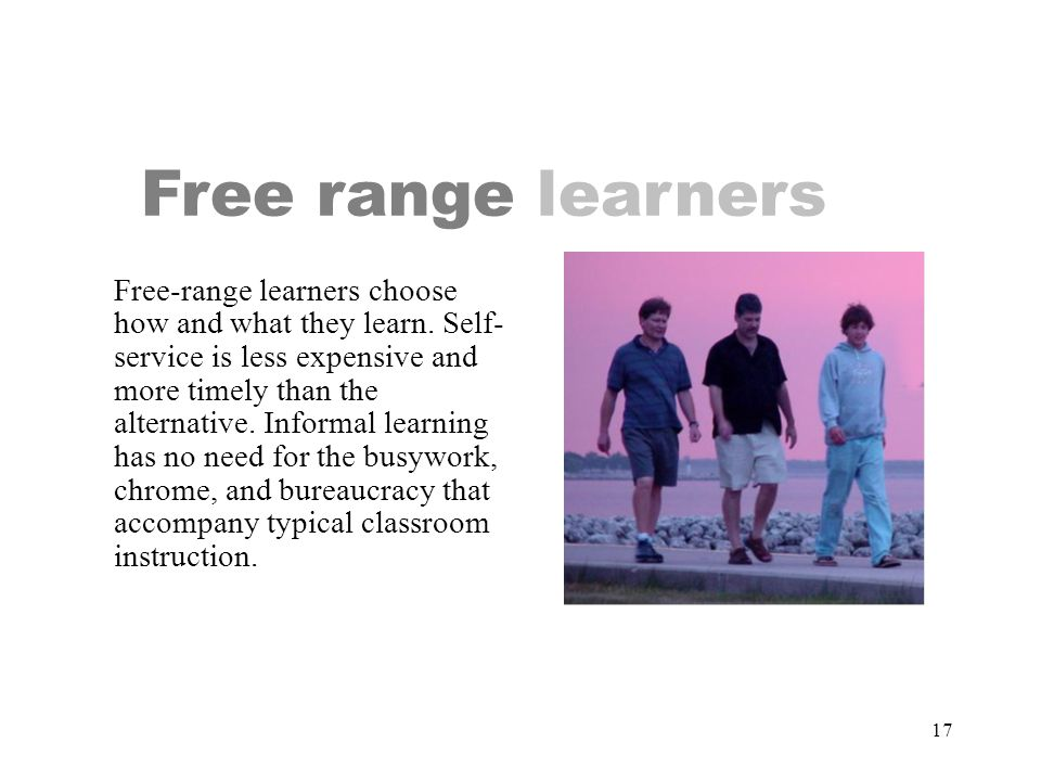 17 Free range learners Free-range learners choose how and what they learn.