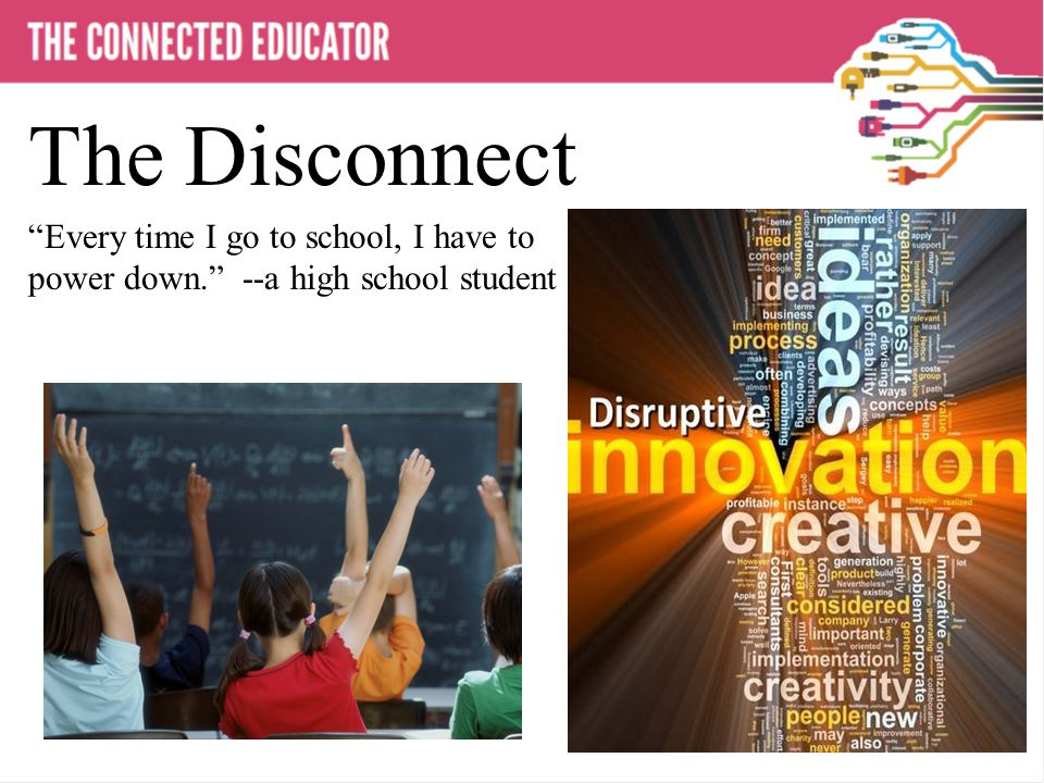 THE CONNECTED EDUCATOR The Disconnect Every time I go to school, I have to power down. --a high school student